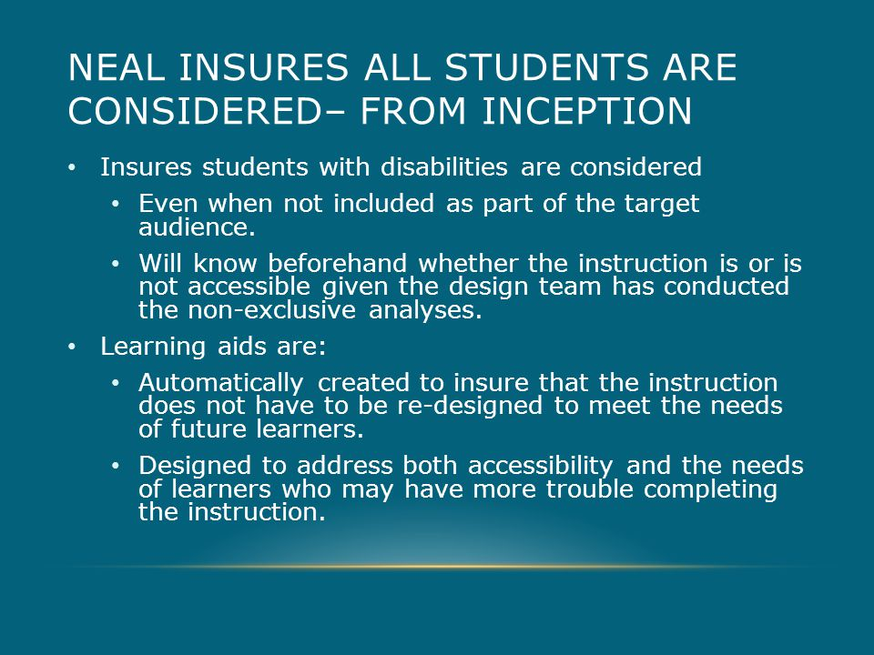 NEAL INSURES ALL STUDENTS ARE CONSIDERED– FROM INCEPTION Insures students with disabilities are considered Even when not included as part of the target audience.