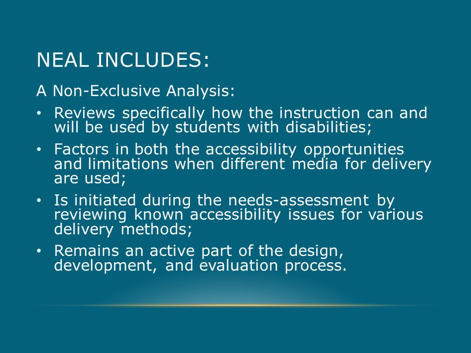 NEAL INCLUDES: A Non-Exclusive Analysis: Reviews specifically how the instruction can and will be used by students with disabilities; Factors in both the accessibility opportunities and limitations when different media for delivery are used; Is initiated during the needs-assessment by reviewing known accessibility issues for various delivery methods; Remains an active part of the design, development, and evaluation process.