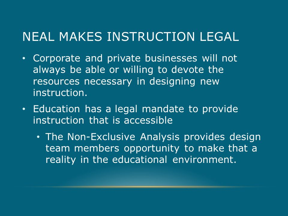 NEAL MAKES INSTRUCTION LEGAL Corporate and private businesses will not always be able or willing to devote the resources necessary in designing new instruction.