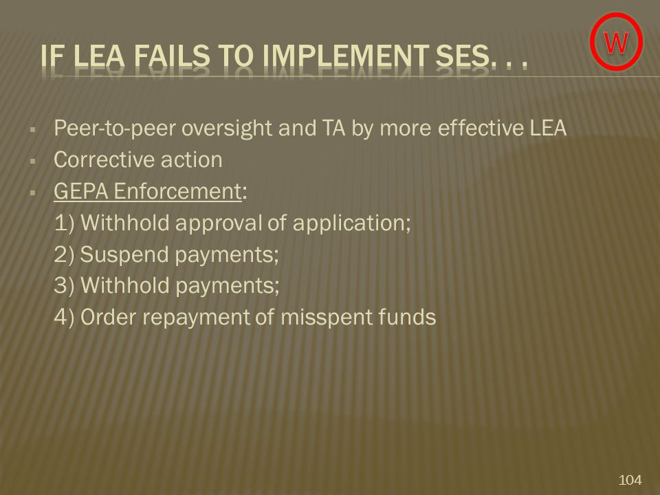  Peer-to-peer oversight and TA by more effective LEA  Corrective action  GEPA Enforcement: 1) Withhold approval of application; 2) Suspend payments; 3) Withhold payments; 4) Order repayment of misspent funds 104
