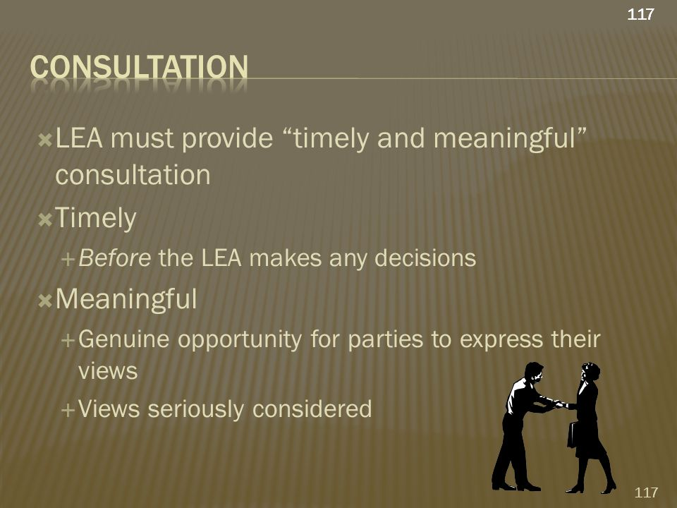  LEA must provide timely and meaningful consultation  Timely  Before the LEA makes any decisions  Meaningful  Genuine opportunity for parties to express their views  Views seriously considered 117