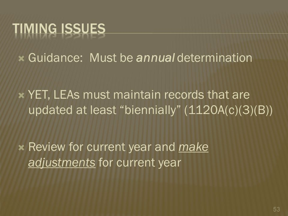  Guidance: Must be annual determination  YET, LEAs must maintain records that are updated at least biennially (1120A(c)(3)(B))  Review for current year and make adjustments for current year 53