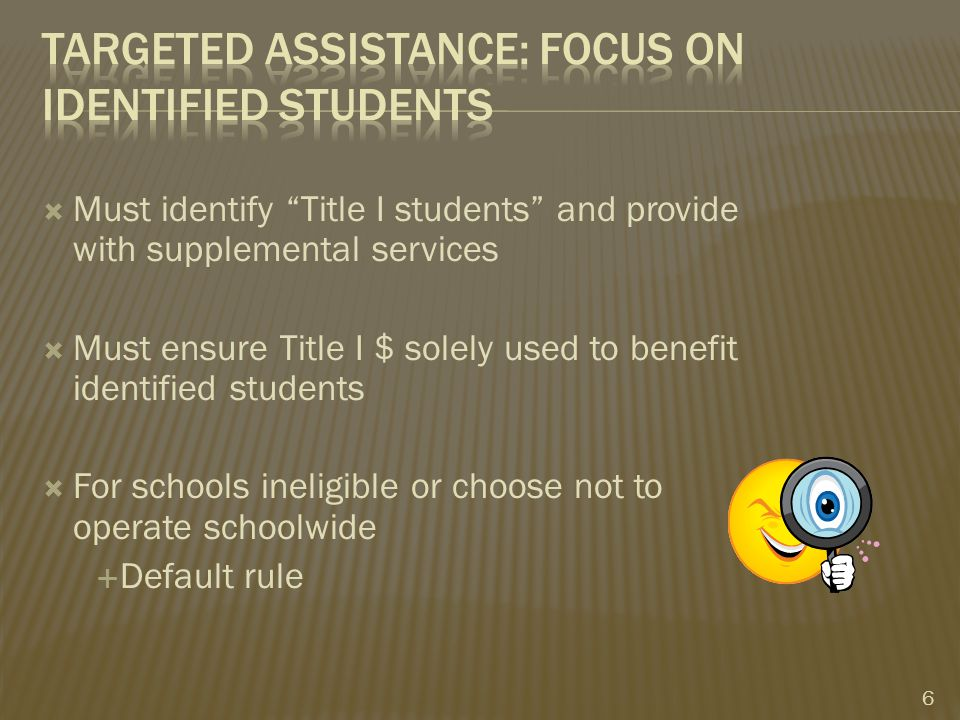  Must identify Title I students and provide with supplemental services  Must ensure Title I $ solely used to benefit identified students  For schools ineligible or choose not to operate schoolwide  Default rule 6