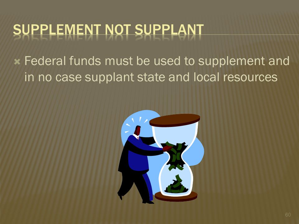  Federal funds must be used to supplement and in no case supplant state and local resources 60
