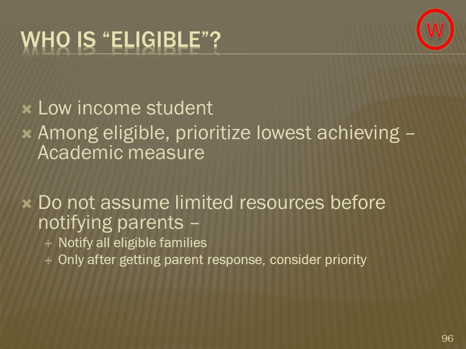  Low income student  Among eligible, prioritize lowest achieving – Academic measure  Do not assume limited resources before notifying parents –  Notify all eligible families  Only after getting parent response, consider priority 96