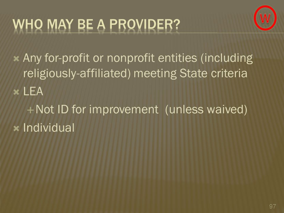  Any for-profit or nonprofit entities (including religiously-affiliated) meeting State criteria  LEA  Not ID for improvement (unless waived)  Individual 97