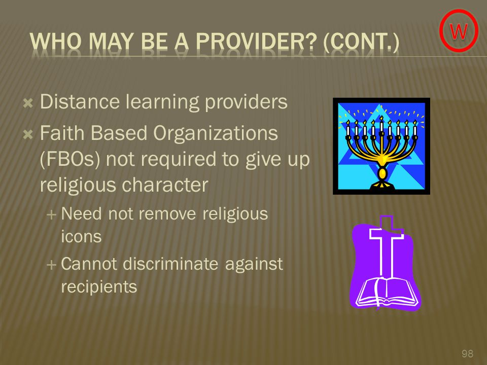 98  Distance learning providers  Faith Based Organizations (FBOs) not required to give up religious character  Need not remove religious icons  Cannot discriminate against recipients