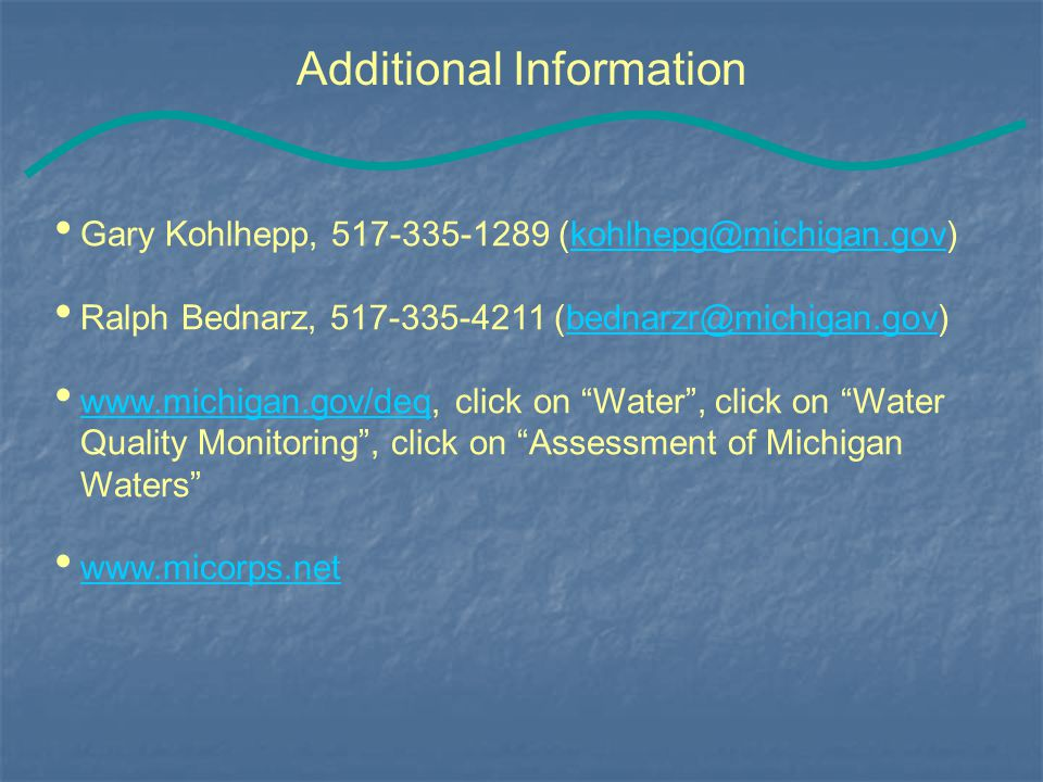 Additional Information Gary Kohlhepp, 517-335-1289 (kohlhepg@michigan.gov)kohlhepg@michigan.gov Ralph Bednarz, 517-335-4211 (bednarzr@michigan.gov)bednarzr@michigan.gov www.michigan.gov/deq, click on Water , click on Water Quality Monitoring , click on Assessment of Michigan Waters www.michigan.gov/deq www.micorps.net