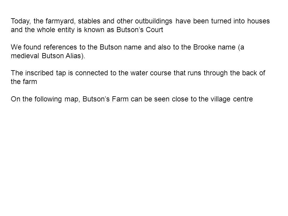 Today, the farmyard, stables and other outbuildings have been turned into houses and the whole entity is known as Butson's Court We found references to the Butson name and also to the Brooke name (a medieval Butson Alias).