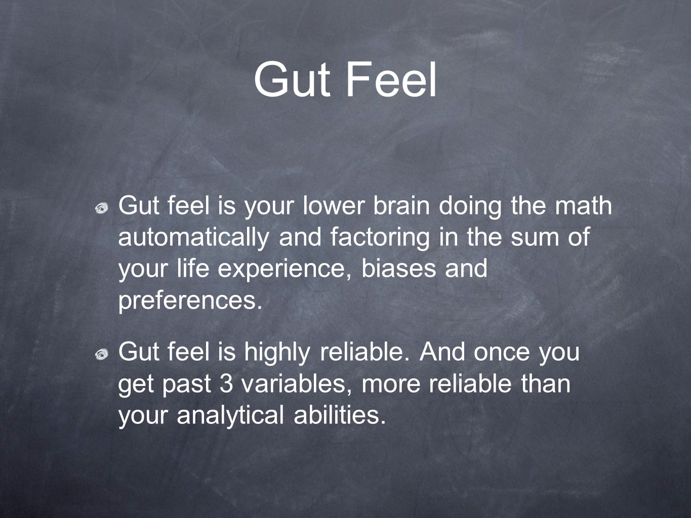Gut feel is your lower brain doing the math automatically and factoring in the sum of your life experience, biases and preferences. Gut feel is highly