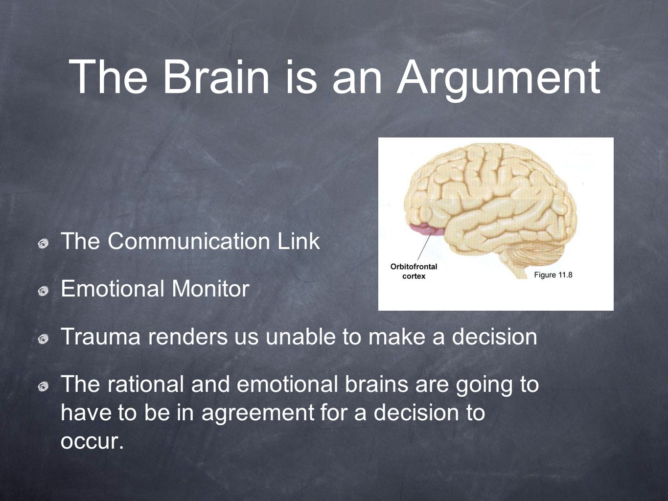 The Brain is an Argument The Communication Link Emotional Monitor Trauma renders us unable to make a decision The rational and emotional brains are going to have to be in agreement for a decision to occur.