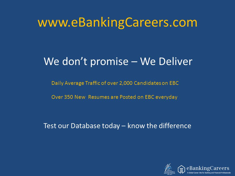 www.eBankingCareers.com We don't promise – We Deliver Daily Average Traffic of over 2,000 Candidates on EBC Over 350 New Resumes are Posted on EBC everyday Test our Database today – know the difference