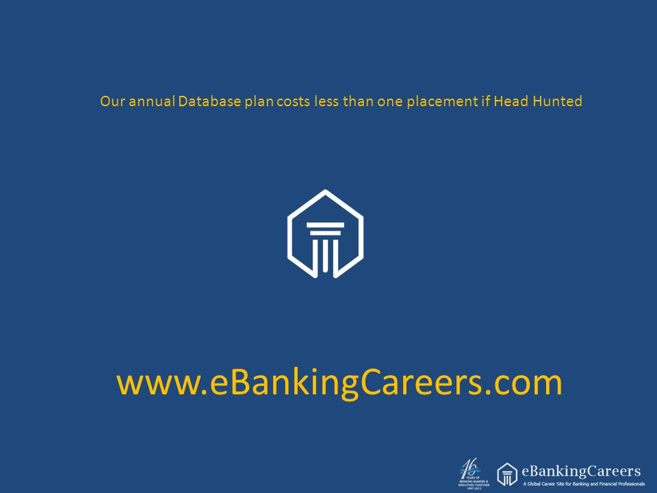 www.eBankingCareers.com Our annual Database plan costs less than one placement if Head Hunted