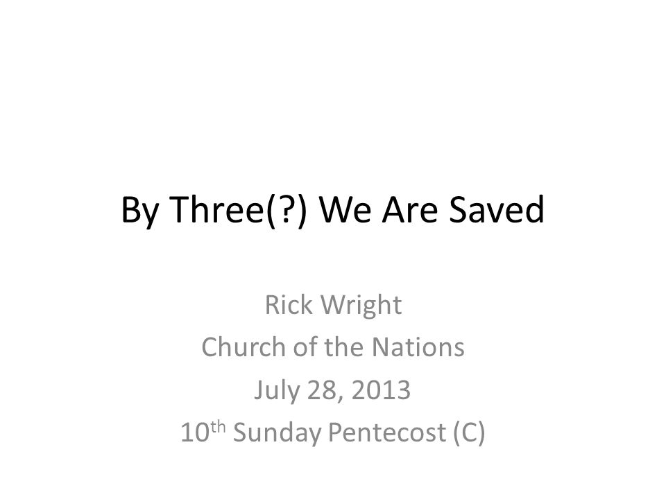 By Three( ) We Are Saved Rick Wright Church of the Nations July 28, 2013 10 th Sunday Pentecost (C)