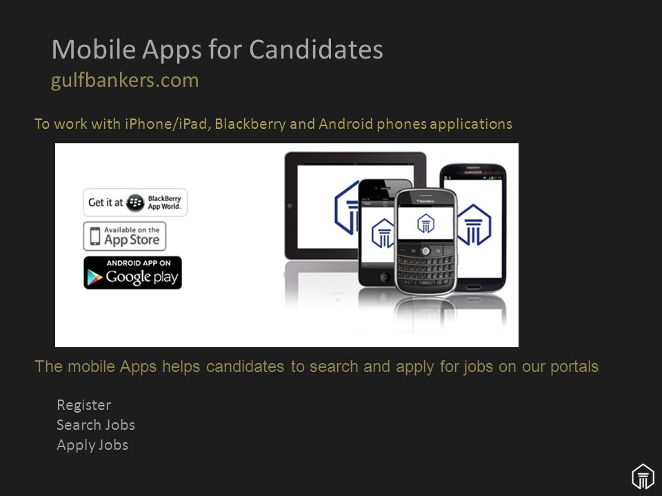 Mobile Apps for Candidates gulfbankers.com Register Search Jobs Apply Jobs The mobile Apps helps candidates to search and apply for jobs on our portals To work with iPhone/iPad, Blackberry and Android phones applications