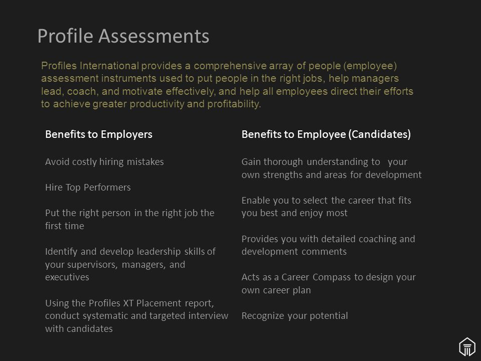 Profile Assessments Profiles International provides a comprehensive array of people (employee) assessment instruments used to put people in the right jobs, help managers lead, coach, and motivate effectively, and help all employees direct their efforts to achieve greater productivity and profitability.