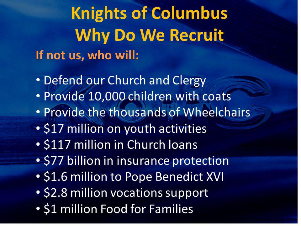 Knights of Columbus Why Do We Recruit If not us, who will: Defend our Church and Clergy Provide 10,000 children with coats Provide the thousands of Wh