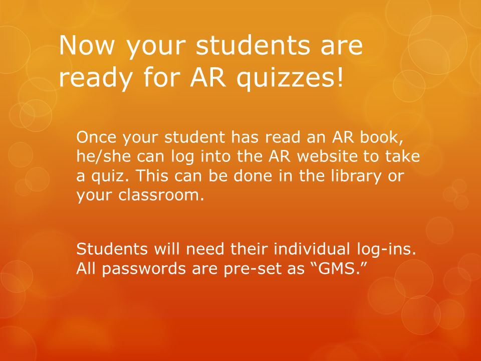 Now your students are ready for AR quizzes! Once your student has read an AR book, he/she can log into the AR website to take a quiz. This can be done