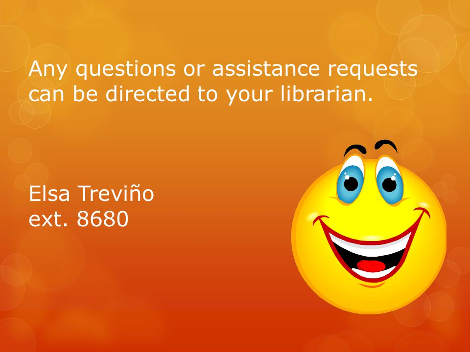 Any questions or assistance requests can be directed to your librarian. Elsa Treviño ext. 8680
