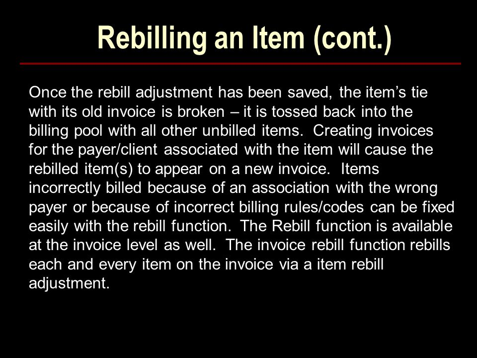 Rebilling an Item (cont.) Once the rebill adjustment has been saved, the item's tie with its old invoice is broken – it is tossed back into the billing pool with all other unbilled items.