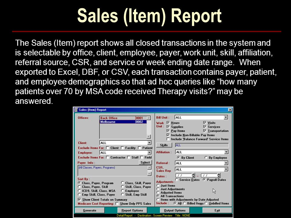 Sales (Item) Report The Sales (Item) report shows all closed transactions in the system and is selectable by office, client, employee, payer, work unit, skill, affiliation, referral source, CSR, and service or week ending date range.
