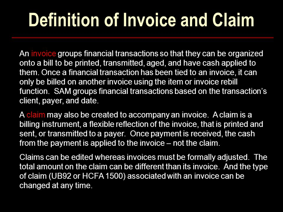 Definition of Invoice and Claim An invoice groups financial transactions so that they can be organized onto a bill to be printed, transmitted, aged, and have cash applied to them.