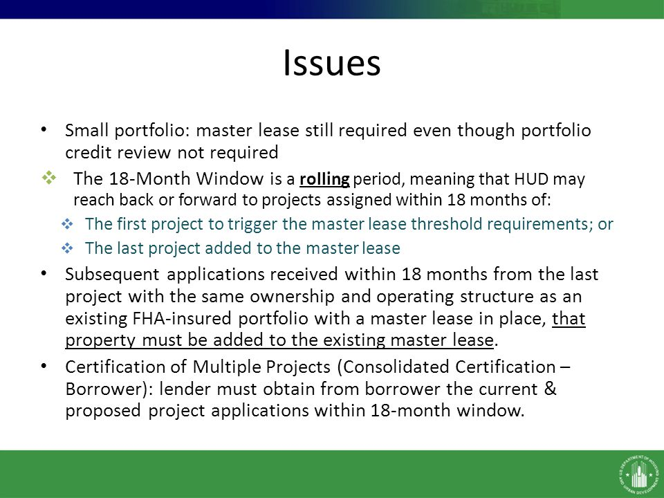 Issues Small portfolio: master lease still required even though portfolio credit review not required  The 18-Month Window is a rolling period, meaning that HUD may reach back or forward to projects assigned within 18 months of:  The first project to trigger the master lease threshold requirements; or  The last project added to the master lease Subsequent applications received within 18 months from the last project with the same ownership and operating structure as an existing FHA-insured portfolio with a master lease in place, that property must be added to the existing master lease.