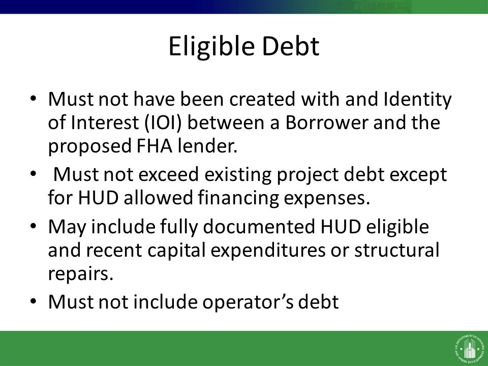 Debt Investigation HUD requires a Debt Investigation of the existing indebtedness when: – The creation of the debt involved an identity of interest lender, – The current loan was created less than two years ago, – Circumstances are present that indicate the previous financing may have included other forms of non-standard collateral that suggest the debt was not created in an arms-length transaction, – The current loan involved alternate financing structures (e.g., pooled debt, line-of-credit financing, and mezzanine debt) and requires further explanation, as deemed necessary by HUD, – The current lender held escrows or compensating balances that will be released back to the Borrower, or – Any other non-traditional debt or atypical obligations/interests/agreements are involved.