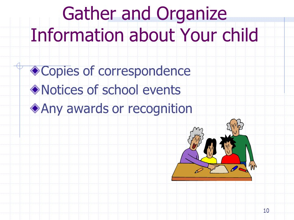 9 Gather & Organize Information about Your Child Keep records in a file or notebook: what should be included.