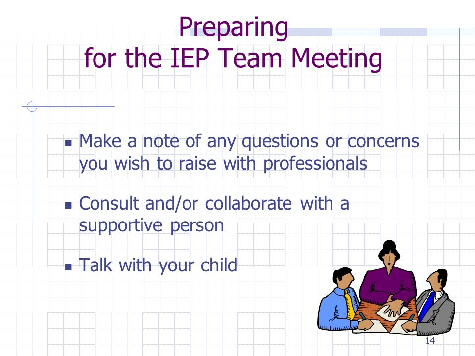 13 Preparing for the IEP Team Meeting Parent can request: A pre-conference with the teacher and other school personnel who will participate in their child's IEP A student's written records Results of academic assessments and psycho-educational assessment