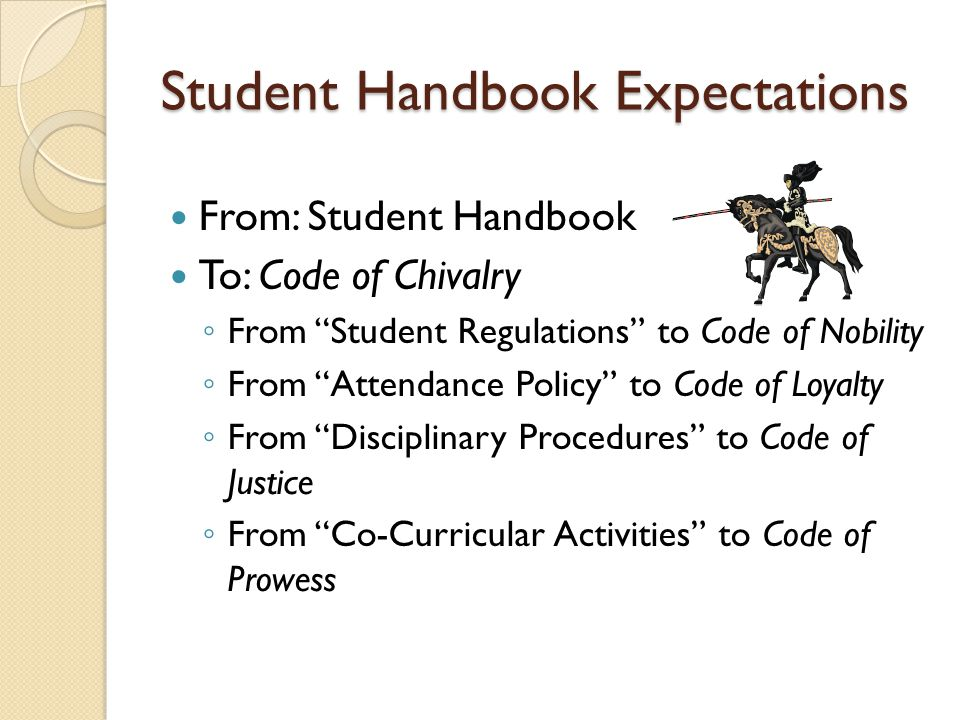 Student Handbook Expectations From: Student Handbook To: Code of Chivalry ◦ From Student Regulations to Code of Nobility ◦ From Attendance Policy to Code of Loyalty ◦ From Disciplinary Procedures to Code of Justice ◦ From Co-Curricular Activities to Code of Prowess