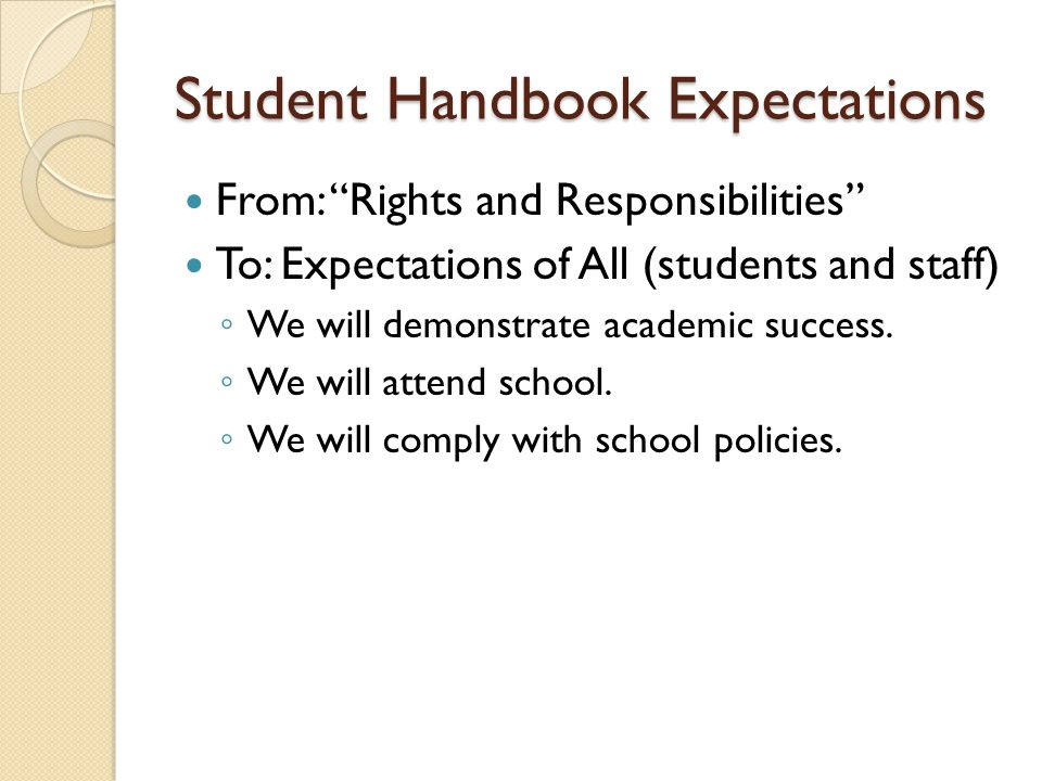 Student Handbook Expectations From: Rights and Responsibilities To: Expectations of All (students and staff) ◦ We will demonstrate academic success.