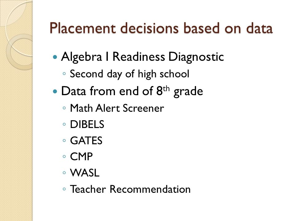 Placement decisions based on data Algebra I Readiness Diagnostic ◦ Second day of high school Data from end of 8 th grade ◦ Math Alert Screener ◦ DIBEL
