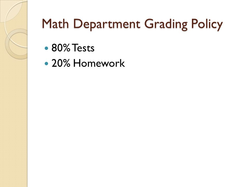 Math Department Grading Policy 80% Tests 20% Homework
