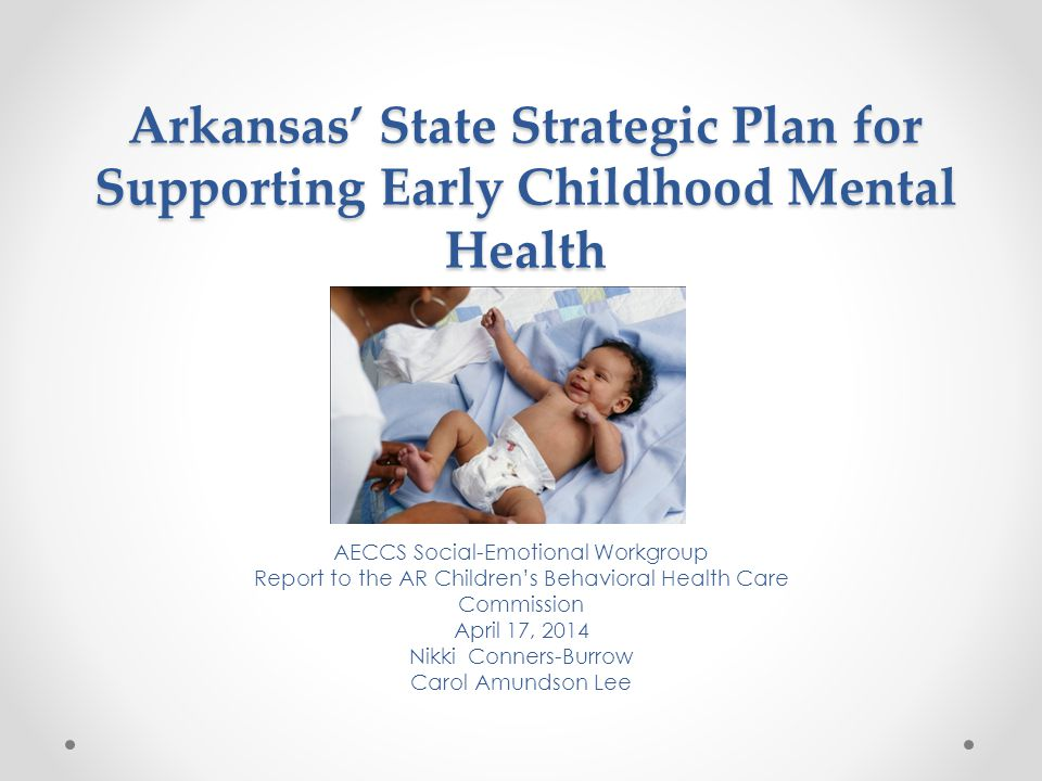 Arkansas' State Strategic Plan for Supporting Early Childhood Mental Health AECCS Social-Emotional Workgroup Report to the AR Children's Behavioral He