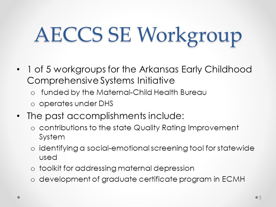 AECCS SE Workgroup 1 of 5 workgroups for the Arkansas Early Childhood Comprehensive Systems Initiative o funded by the Maternal-Child Health Bureau o