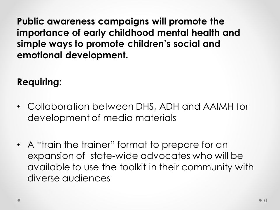 Public awareness campaigns will promote the importance of early childhood mental health and simple ways to promote children's social and emotional dev