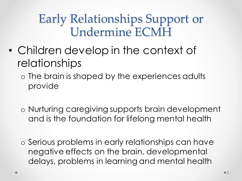ECMH is Undermined by Early Adversity Chronic adversity makes children most vulnerable o Recurrent abuse, neglect o Witnessing domestic violence o Serious parental mental health or substance abuse problems o Unresponsive or inconsistent caretaking Has effects on body and brain that carry into adulthood 9