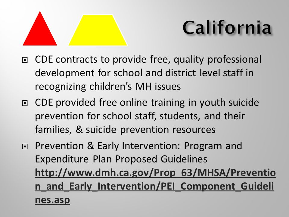  CDE contracts to provide free, quality professional development for school and district level staff in recognizing children's MH issues  CDE provided free online training in youth suicide prevention for school staff, students, and their families, & suicide prevention resources  Prevention & Early Intervention: Program and Expenditure Plan Proposed Guidelines   n_and_Early_Intervention/PEI_Component_Guideli nes.asp   n_and_Early_Intervention/PEI_Component_Guideli nes.asp