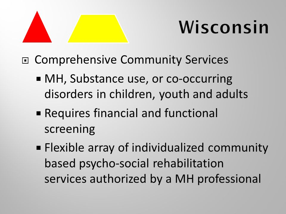  Comprehensive Community Services  MH, Substance use, or co-occurring disorders in children, youth and adults  Requires financial and functional screening  Flexible array of individualized community based psycho-social rehabilitation services authorized by a MH professional