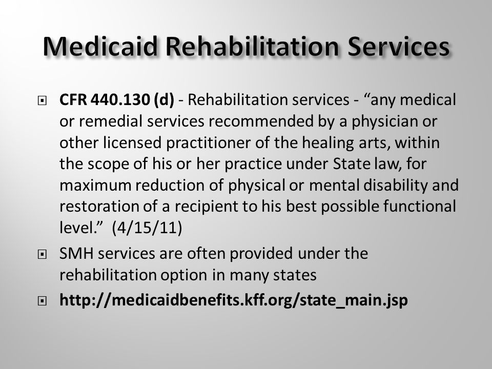  CFR (d) - Rehabilitation services - any medical or remedial services recommended by a physician or other licensed practitioner of the healing arts, within the scope of his or her practice under State law, for maximum reduction of physical or mental disability and restoration of a recipient to his best possible functional level. (4/15/11)  SMH services are often provided under the rehabilitation option in many states 