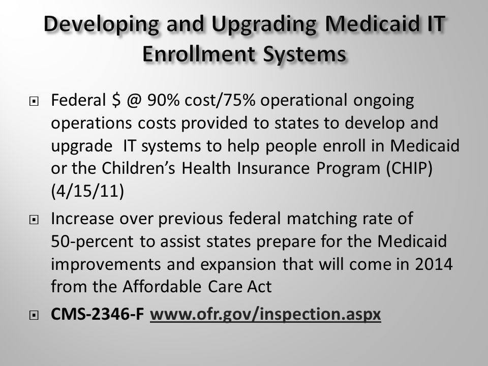  Federal 90% cost/75% operational ongoing operations costs provided to states to develop and upgrade IT systems to help people enroll in Medicaid or the Children's Health Insurance Program (CHIP) (4/15/11)  Increase over previous federal matching rate of 50-percent to assist states prepare for the Medicaid improvements and expansion that will come in 2014 from the Affordable Care Act  CMS-2346-F
