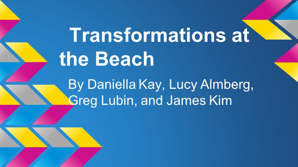 Transformations at the Beach By Daniella Kay, Lucy Almberg, Greg Lubin, and James Kim