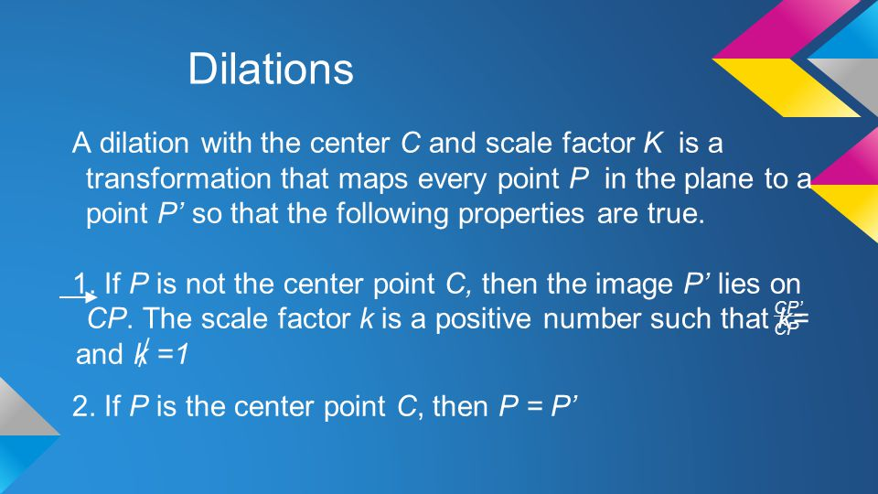 Dilations A dilation with the center C and scale factor K is a transformation that maps every point P in the plane to a point P' so that the following