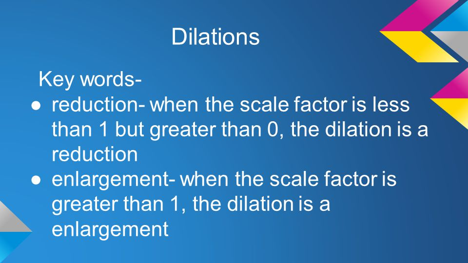 Dilations Key words- ●reduction- when the scale factor is less than 1 but greater than 0, the dilation is a reduction ●enlargement- when the scale fac