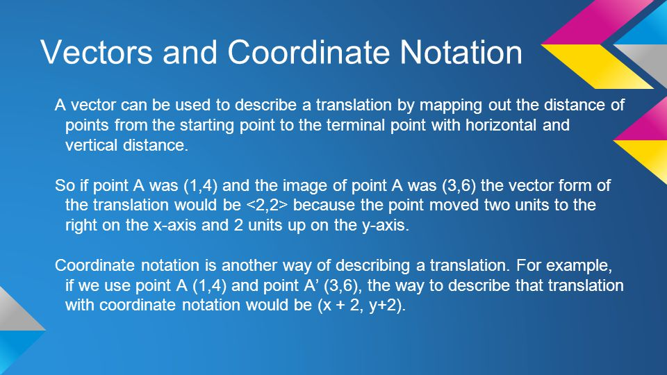 Vectors and Coordinate Notation A vector can be used to describe a translation by mapping out the distance of points from the starting point to the te