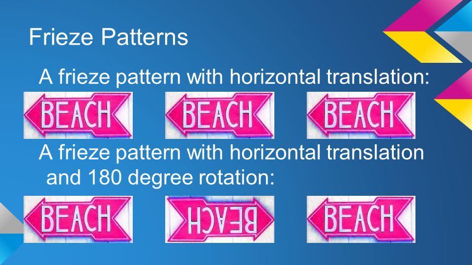 Frieze Patterns A frieze pattern with horizontal translation: A frieze pattern with horizontal translation and 180 degree rotation: