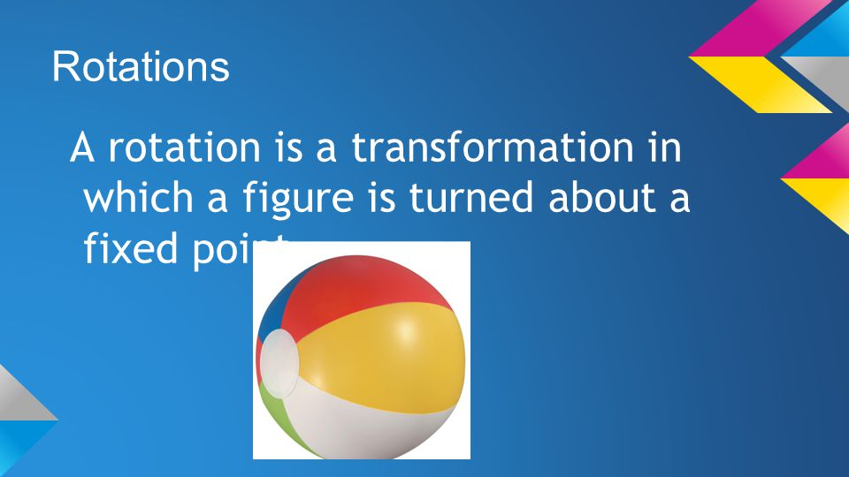 Rotations A rotation is a transformation in which a figure is turned about a fixed point