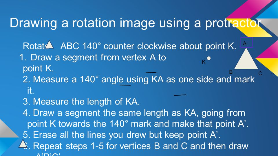 Drawing a rotation image using a protractor Rotate ABC 140° counter clockwise about point K. 1.Draw a segment from vertex A to point K. 2. Measure a 1