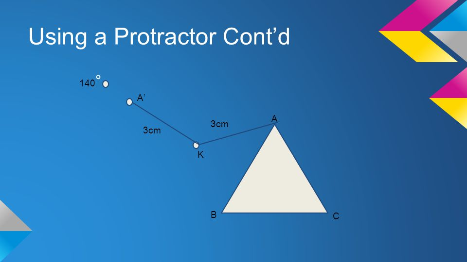Using a Protractor Cont'd A B C K 3cm 140 ° 3cm A'